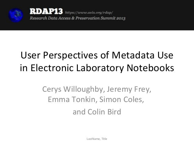 https://www.asis.org/rdap/User Perspectives of Metadata Usein Electronic Laboratory Notebooks    Cerys Willoughby, Jeremy ...
