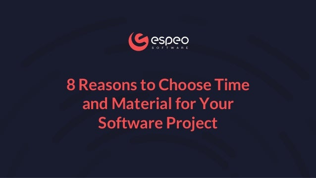 8 Reasons to Choose Time and Material for Your Software Project