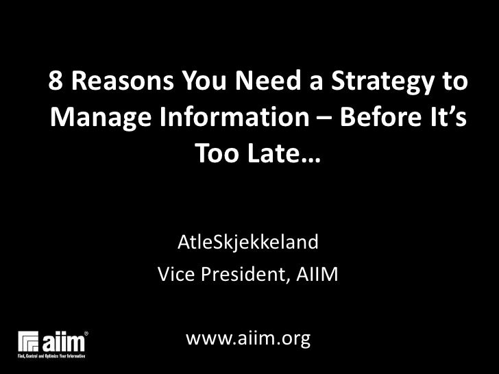 8 Reasons You Need a Strategy to Manage Information – Before It's Too Late…<br />AtleSkjekkeland<br />Vice President, AIIM...