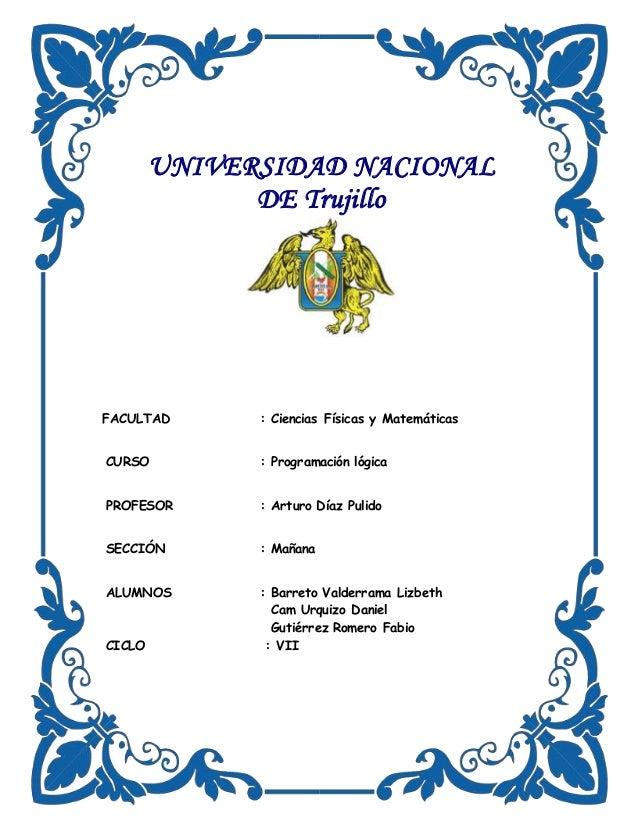 UNIVERSIDAD NACIONAL DE Trujillo FACULTAD : Ciencias Físicas y Matemáticas CURSO : Programación lógica PROFESOR : Arturo D...