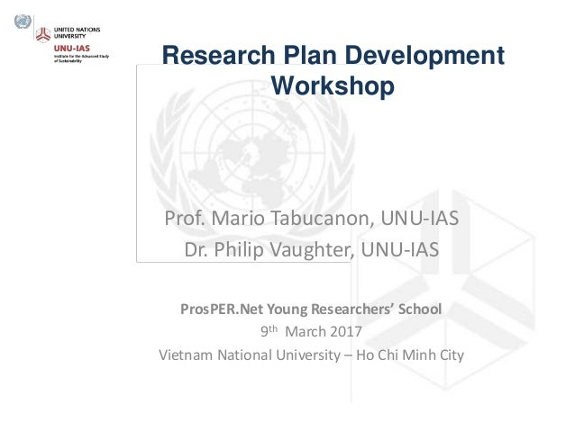 Research Plan Development Workshop Prof. Mario Tabucanon, UNU-IAS Dr. Philip Vaughter, UNU-IAS ProsPER.Net Young Researche...