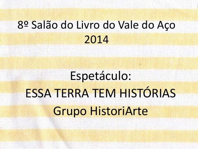 8º Salão do Livro do Vale do Aço 2014 Espetáculo: ESSA TERRA TEM HISTÓRIAS Grupo HistoriArte
