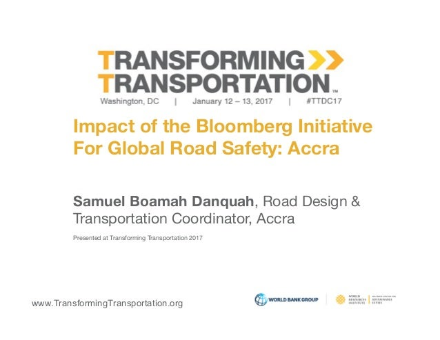 www.TransformingTransportation.org Impact of the Bloomberg Initiative  For Global Road Safety: Accra Samuel Boamah Danquah...