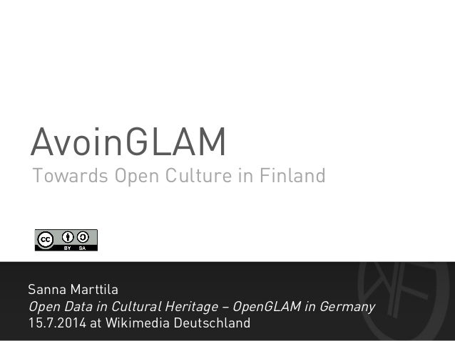 AvoinGLAM Sanna Marttila Open Data in Cultural Heritage – OpenGLAM in Germany 15.7.2014 at Wikimedia Deutschland Towards O...