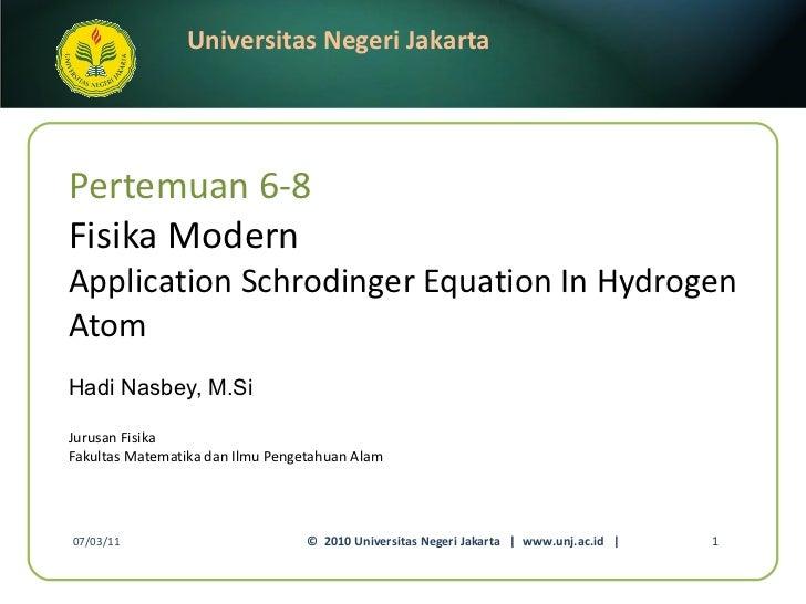Pertemuan 6-8 Fisika Modern Application Schrodinger Equation In Hydrogen Atom Hadi Nasbey, M.Si <ul><li>Jurusan Fisika </l...