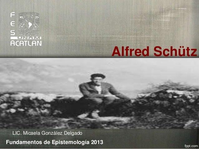 Alfred SchützLIC. Micaela González DelgadoFundamentos de Epistemología 2013