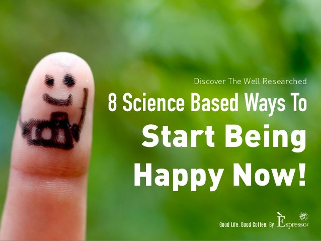 Discover The Well Researched  8 Science Based Ways To  Start Being  Happy Now!  Good Life. Good Coffee. By