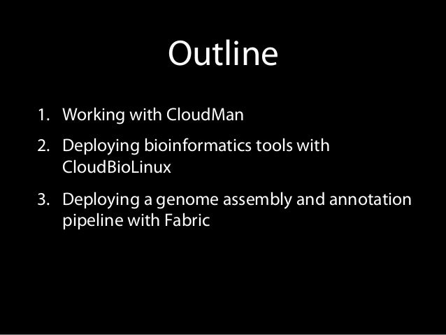 Outline 1. Working with CloudMan 2. Deploying bioinformatics tools with CloudBioLinux 3. Deploying a genome assembly an...