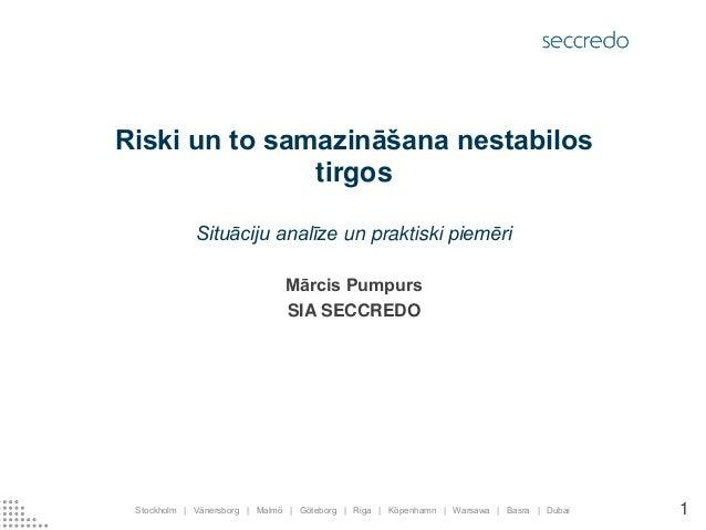 Riski un to samazināšana nestabilos tirgos  Situāciju analīze un praktiski piemēri  Mārcis Pumpurs  SIA SECCREDO  Stockhol...