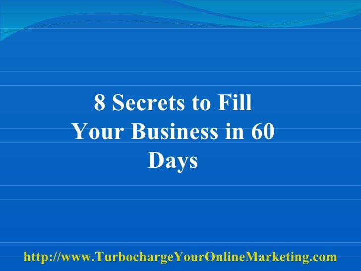 8 Secrets to Fill Your Business in 60 Days http://www.TurbochargeYourOnlineMarketing.com