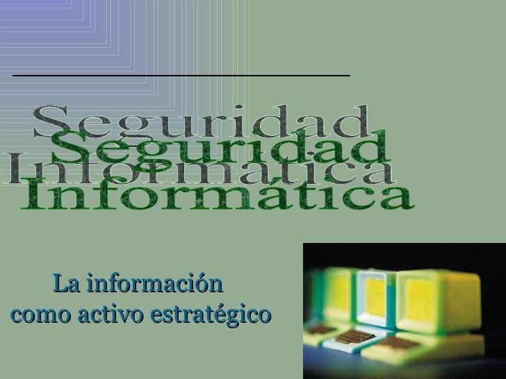 La información  como activo estratégico Seguridad Informática