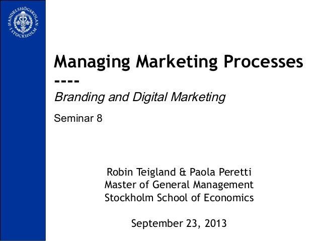 Seminar 8 Managing Marketing Processes ---- Branding and Digital Marketing Robin Teigland & Paola Peretti Master of Genera...