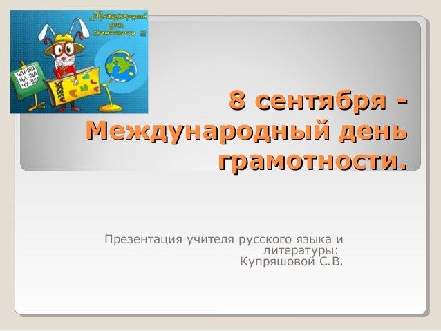 8 сентября -8 сентября - Международный деньМеждународный день грамотности.грамотности. Презентация учителя русского языка ...