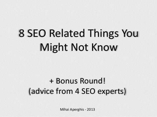 8 SEO Related Things You Might Not Know + Bonus Round! (advice from 4 SEO experts) Mihai Aperghis - 2013