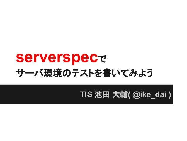 serverspecで サーバ環境のテストを書いてみよう TIS 池田 大輔( @ike_dai )