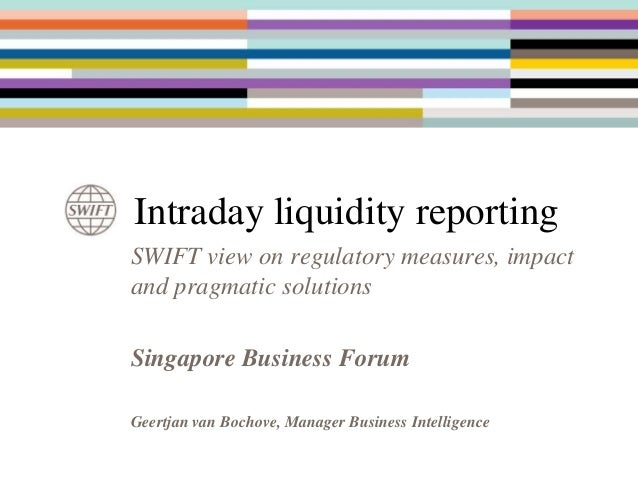 Intraday liquidity reporting SWIFT view on regulatory measures, impact and pragmatic solutions Singapore Business Forum Ge...