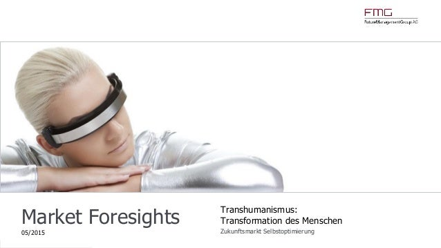 www.FutureManagementGroup.com Market Foresights 05/2015 Transhumanismus: Transformation des Menschen Zukunftsmarkt Selbsto...