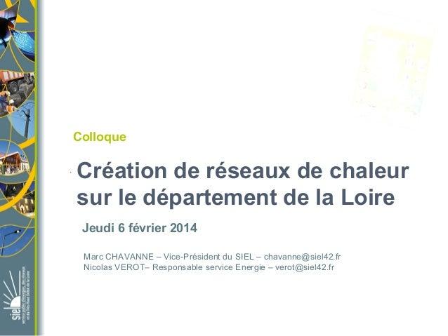 Colloque .  Création de réseaux de chaleur sur le département de la Loire Jeudi 6 février 2014 Marc CHAVANNE – Vice-Présid...