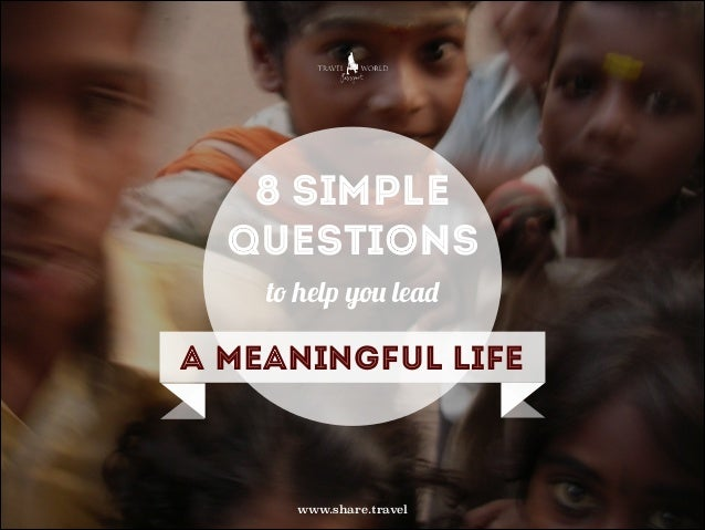 8 simple questions to help you lead  a meaningful life  www.share.travel