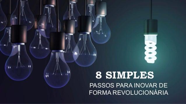 8 SIMPLES PASSOS PARA INOVAR DE FORMA REVOLUCIONÁRIA