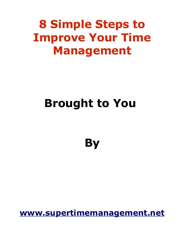 8 Simple Steps to  Improve Your Time     Management    Brought to You            Bywww.supertimemanagement.net