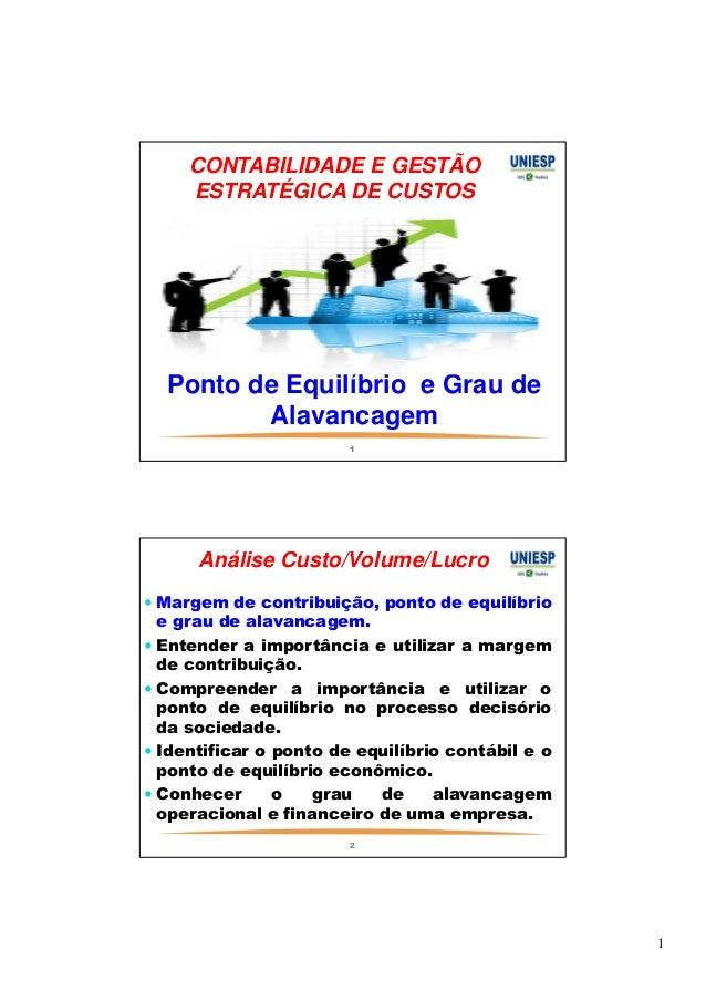 1  CONTABILIDADE E GESTÃO  ESTRATÉGICA DE CUSTOS  Ponto de Equilíbrio e Grau de  Alavancagem  1  Análise Custo/Volume/Lucr...