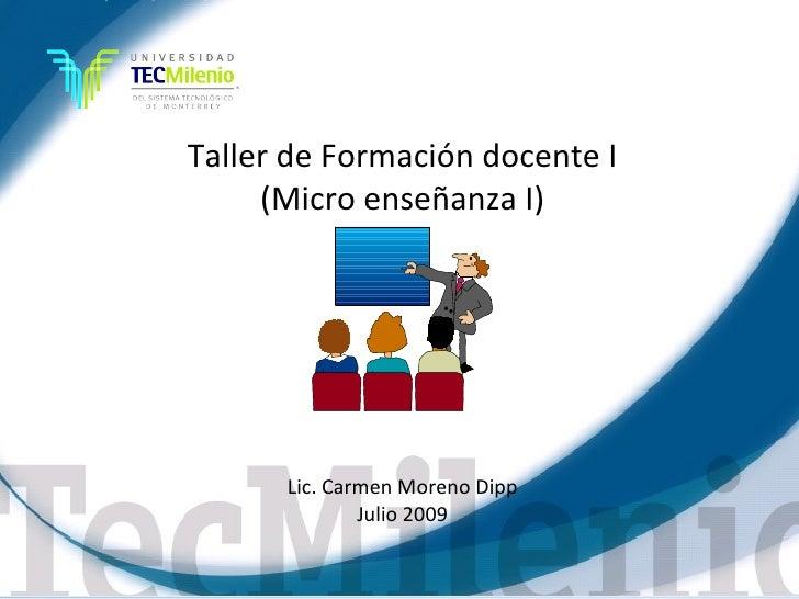 Taller de Formación docente I      (Micro enseñanza I)           Lic. Carmen Moreno Dipp               Julio 2009         ...
