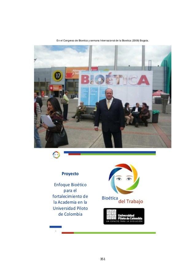 351 En el Congreso de Bioetica y semana Internacional de la Bioetica (2008) Bogota. 1 Proyecto Enfoque Bioético para el fo...