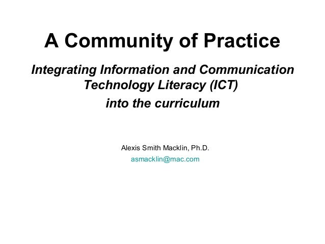 A Community of Practice Integrating Information and Communication Technology Literacy (ICT) into the curriculum Alexis Smi...