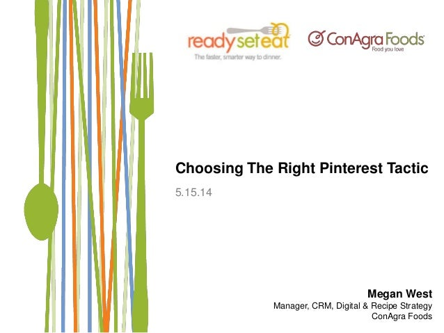 Choosing The Right Pinterest Tactic 5.15.14 Megan West Manager, CRM, Digital & Recipe Strategy ConAgra Foods