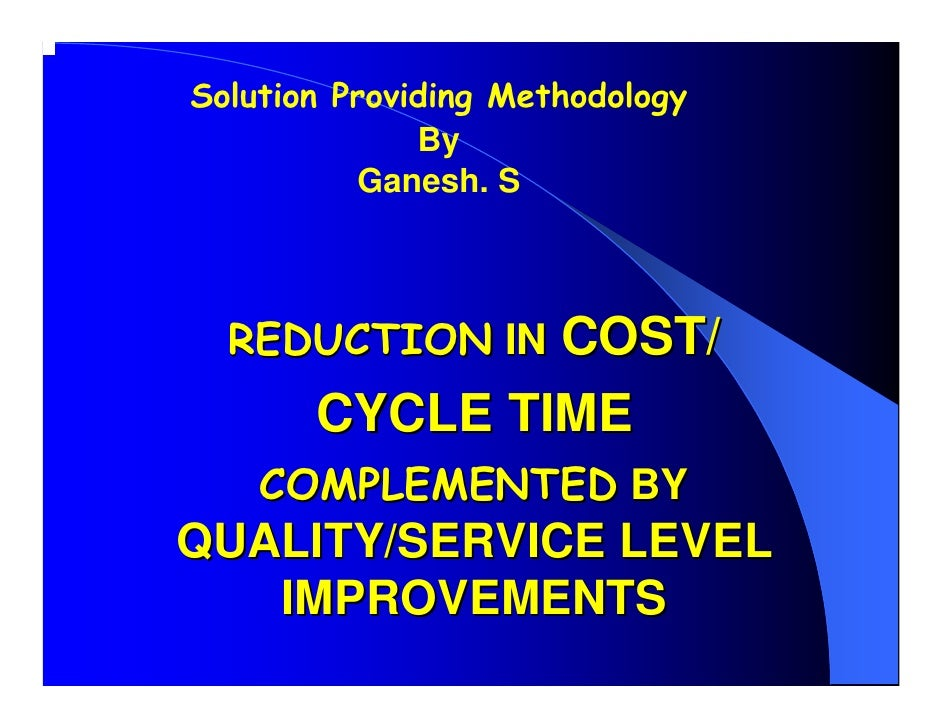 Solution Providing Methodology               By           Ganesh. S      REDUCTION IN COST/        CYCLE TIME     COMPLEME...