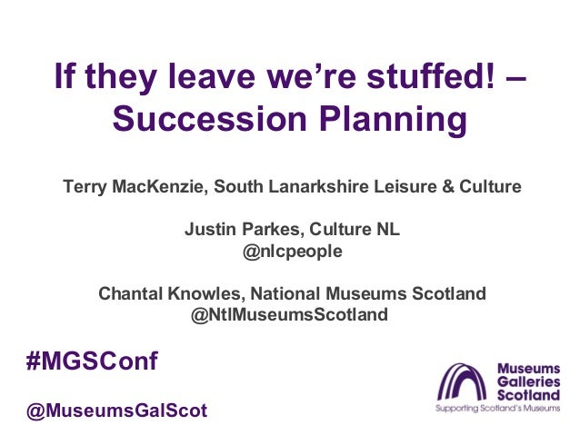 If they leave we're stuffed! – Succession Planning Terry MacKenzie, South Lanarkshire Leisure & Culture Justin Parkes, Cul...