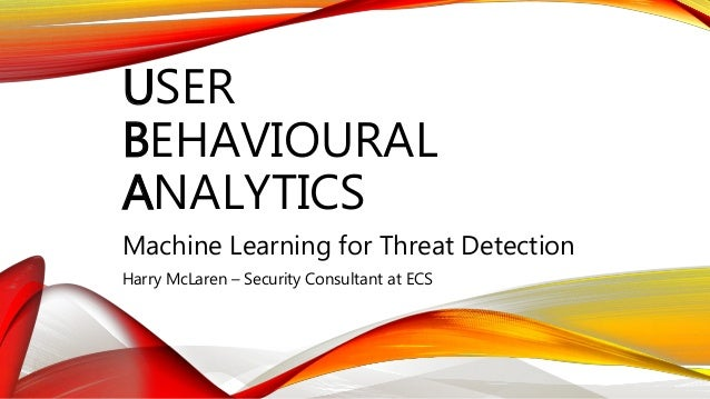 USER BEHAVIOURAL ANALYTICS Machine Learning for Threat Detection Harry McLaren – Security Consultant at ECS