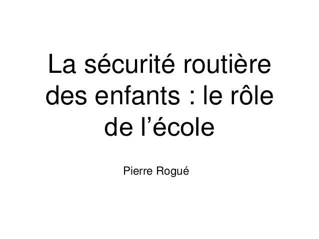 La sécurité routière  des enfants : le rôle  de l'école  Pierre Rogué