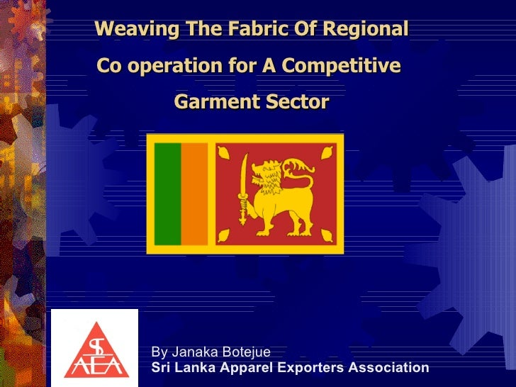 Weaving The Fabric Of Regional  Co operation for A Competitive  Garment Sector By Janaka Botejue Sri Lanka Apparel Exporte...