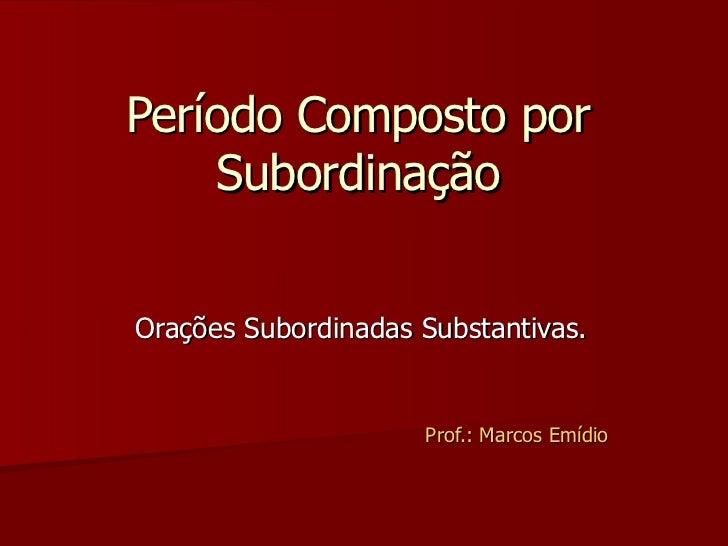 Período Composto por Subordinação Orações Subordinadas Substantivas. Prof.: Marcos Emídio