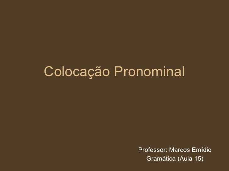 Colocação Pronominal Professor: Marcos Emídio Gramática (Aula 15)