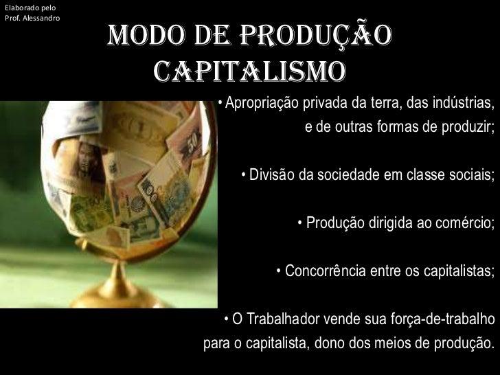 Elaborado pelo<br />Prof. Alessandro<br />MODO DE PRODUÇÃO CAPITALISMO<br />• Apropriação privada da terra, das indústrias...