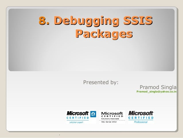 8.8. Debugging SSISDebugging SSIS PackagesPackages . Presented by: Pramod Singla Pramod_singla@yahoo.co.in