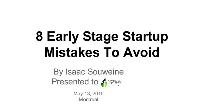 8 Early Stage Startup Mistakes To Avoid By Isaac Souweine Presented to to May 13, 2015 Montreal