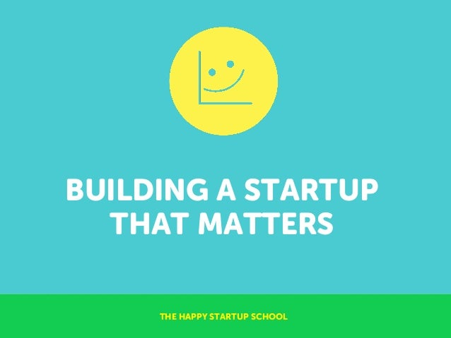 BUILDING A STARTUP THAT MATTERS THE HAPPY STARTUP SCHOOL