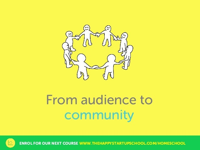 From audience to community ENROL FOR OUR NEXT COURSE WWW.THEHAPPYSTARTUPSCHOOL.COM/HOMESCHOOL