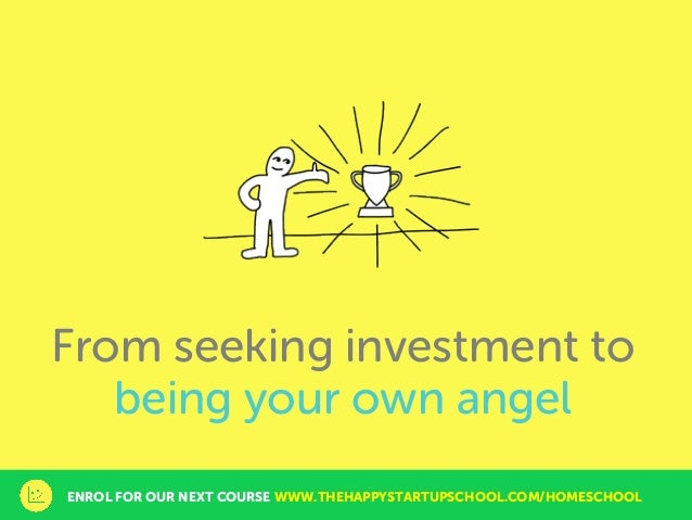 From seeking investment to being your own angel ENROL FOR OUR NEXT COURSE WWW.THEHAPPYSTARTUPSCHOOL.COM/HOMESCHOOL
