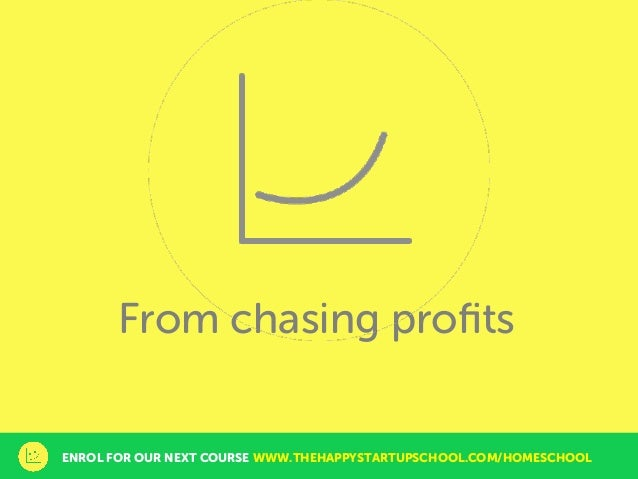 From chasing profits ENROL FOR OUR NEXT COURSE WWW.THEHAPPYSTARTUPSCHOOL.COM/HOMESCHOOL