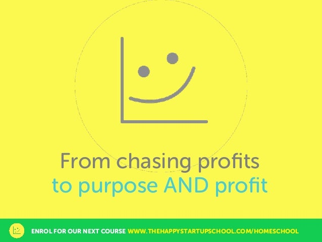 From chasing profits to purpose AND profit ENROL FOR OUR NEXT COURSE WWW.THEHAPPYSTARTUPSCHOOL.COM/HOMESCHOOL