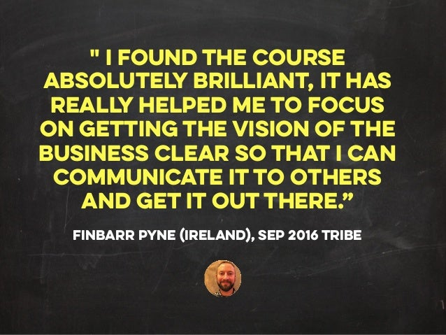 """"""" I FOUND THE COURSE ABSOLUTELY BRILLIANT, IT HAS REALLY HELPED ME TO FOCUS ON GETTING THE VISION OF THE BUSINESS CLEAR SO..."""