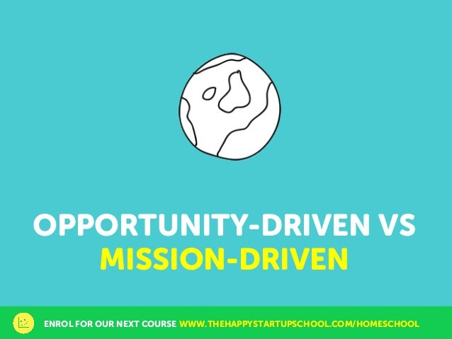 OPPORTUNITY-DRIVEN VS MISSION-DRIVEN ENROL FOR OUR NEXT COURSE WWW.THEHAPPYSTARTUPSCHOOL.COM/HOMESCHOOL