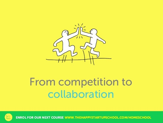 From competition to collaboration ENROL FOR OUR NEXT COURSE WWW.THEHAPPYSTARTUPSCHOOL.COM/HOMESCHOOL