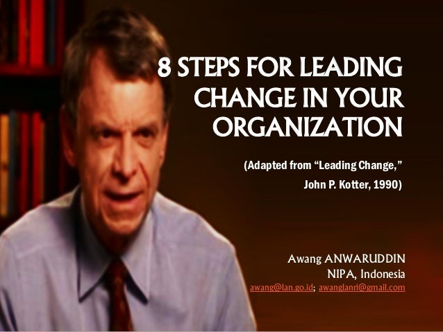 "8 STEPS FOR LEADING CHANGE IN YOUR ORGANIZATION (Adapted from ""Leading Change,"" John P. Kotter, 1990) Awang ANWARUDDIN NIP..."