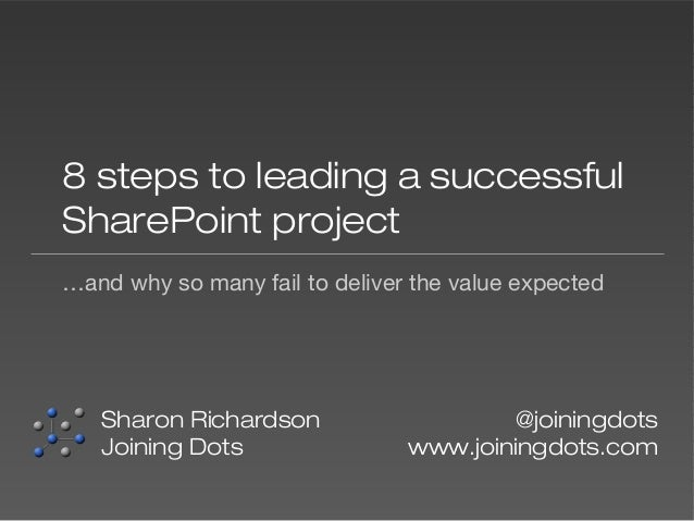 8 steps to leading a successful SharePoint project …and why so many fail to deliver the value expected  Sharon Richardson ...